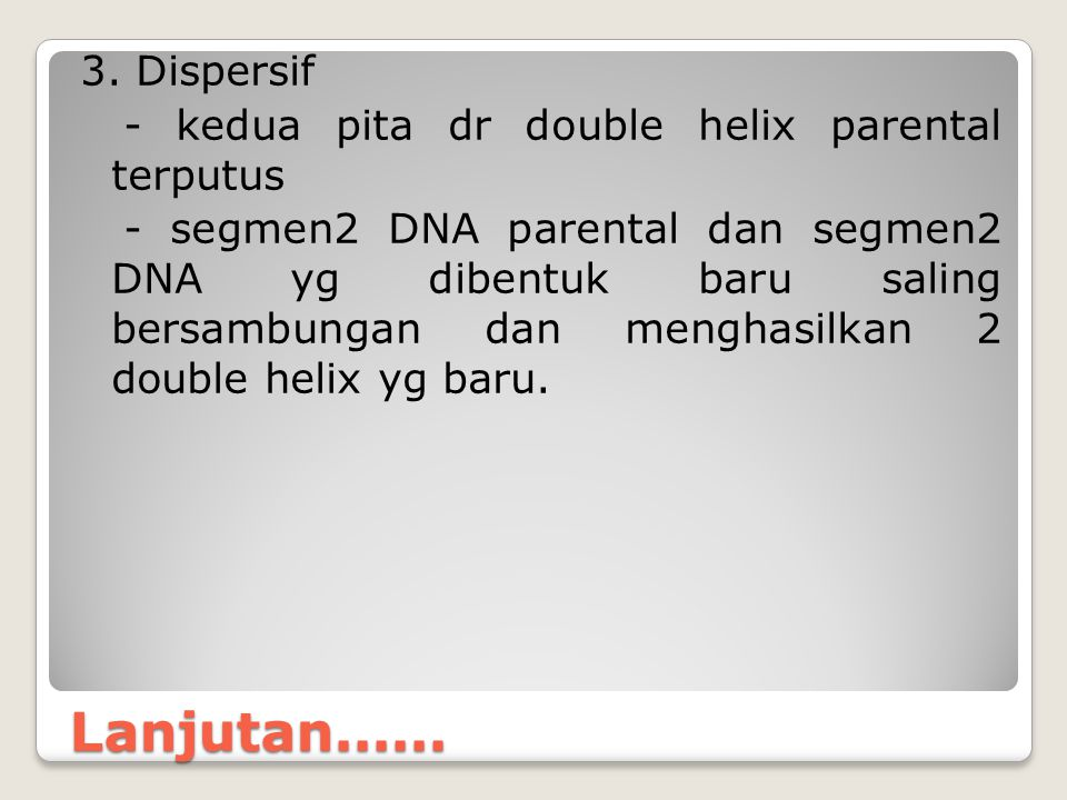 3. Dispersif - kedua pita dr double helix parental terputus - segmen2 DNA parental dan segmen2 DNA yg dibentuk baru saling bersambungan dan menghasilkan 2 double helix yg baru.