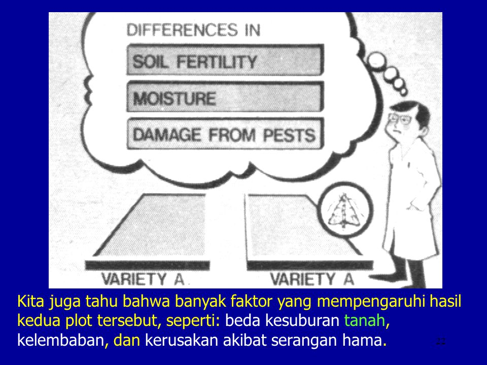 Kita juga tahu bahwa banyak faktor yang mempengaruhi hasil kedua plot tersebut, seperti: beda kesuburan tanah, kelembaban, dan kerusakan akibat serangan hama.