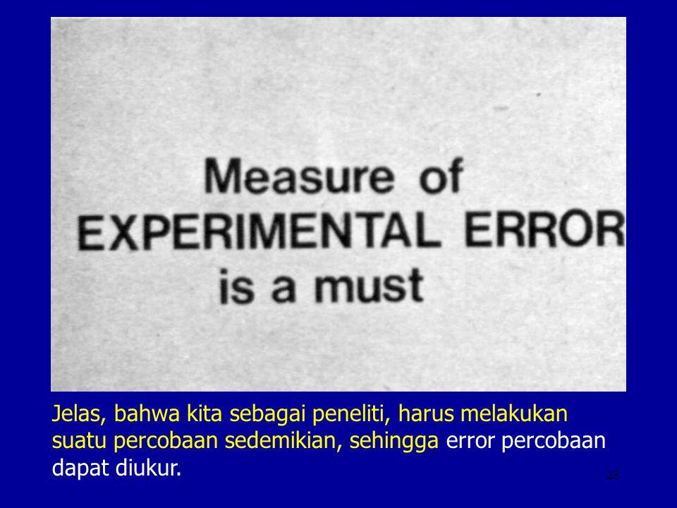 Jelas, bahwa kita sebagai peneliti, harus melakukan suatu percobaan sedemikian, sehingga error percobaan dapat diukur.