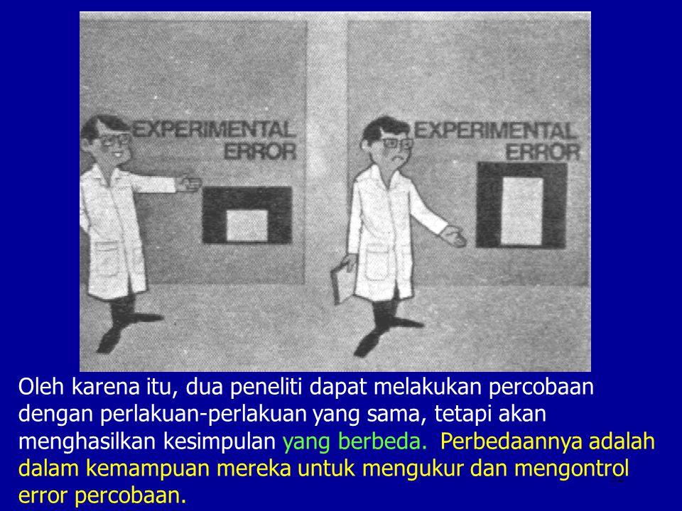 Oleh karena itu, dua peneliti dapat melakukan percobaan dengan perlakuan-perlakuan yang sama, tetapi akan menghasilkan kesimpulan yang berbeda.