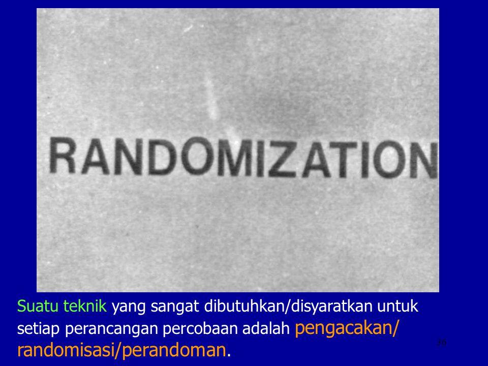 Suatu teknik yang sangat dibutuhkan/disyaratkan untuk setiap perancangan percobaan adalah pengacakan/ randomisasi/perandoman.