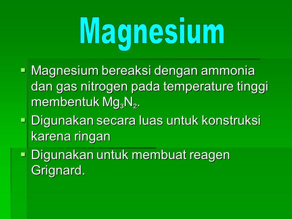 Magnesium Magnesium bereaksi dengan ammonia dan gas nitrogen pada temperature tinggi membentuk Mg3N2.