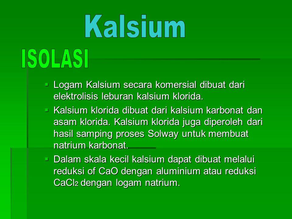 Kalsium ISOLASI. Logam Kalsium secara komersial dibuat dari elektrolisis leburan kalsium klorida.