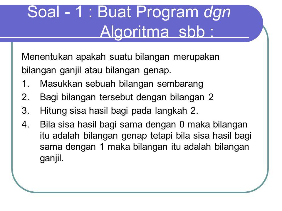 Soal - 1 : Buat Program dgn Algoritma sbb :