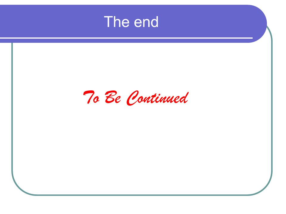 The end To Be Continued