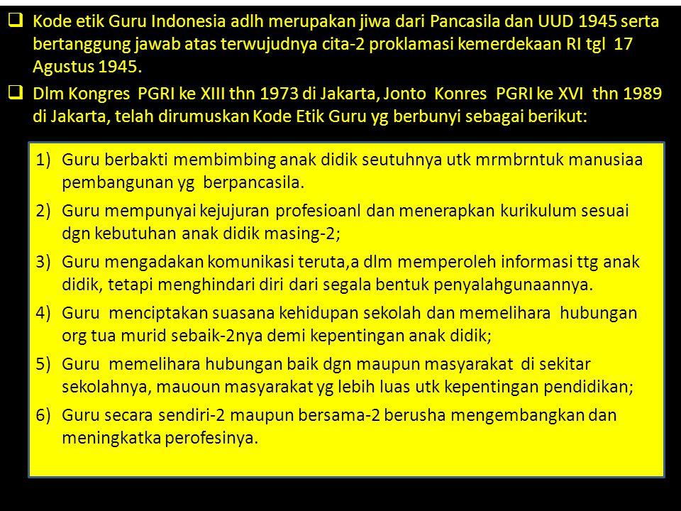 Kode etik Guru Indonesia adlh merupakan jiwa dari Pancasila dan UUD 1945 serta bertanggung jawab atas terwujudnya cita-2 proklamasi kemerdekaan RI tgl 17 Agustus 1945.