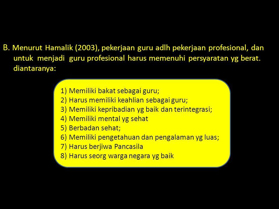 B. Menurut Hamalik (2003), pekerjaan guru adlh pekerjaan profesional, dan untuk menjadi guru profesional harus memenuhi persyaratan yg berat. diantaranya: