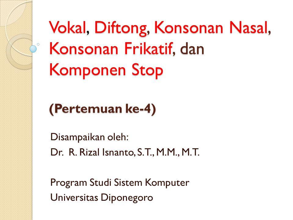Vokal, Diftong, Konsonan Nasal, Konsonan Frikatif, dan Komponen Stop (Pertemuan ke-4)