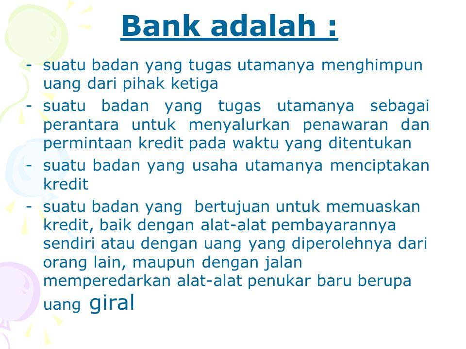 Bank adalah : suatu badan yang tugas utamanya menghimpun uang dari pihak ketiga.