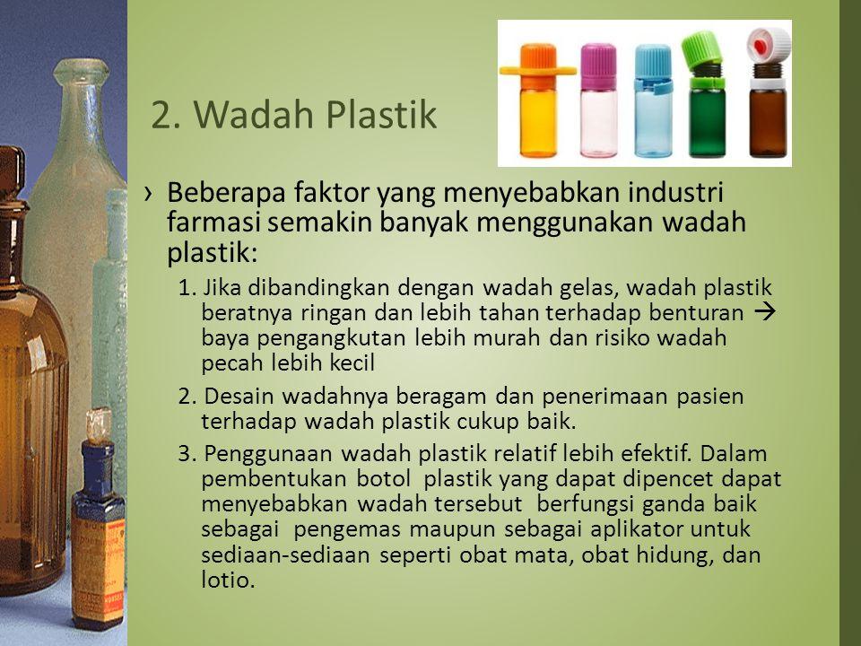 2. Wadah Plastik Beberapa faktor yang menyebabkan industri farmasi semakin banyak menggunakan wadah plastik: