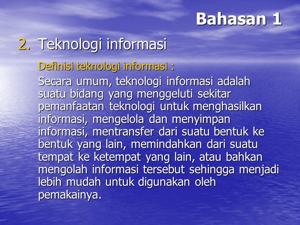 Bahasan 1 Teknologi informasi Definisi teknologi informasi :