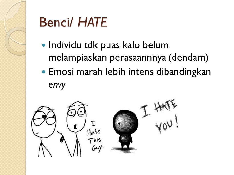 Benci/ HATE Individu tdk puas kalo belum melampiaskan perasaannnya (dendam) Emosi marah lebih intens dibandingkan envy.
