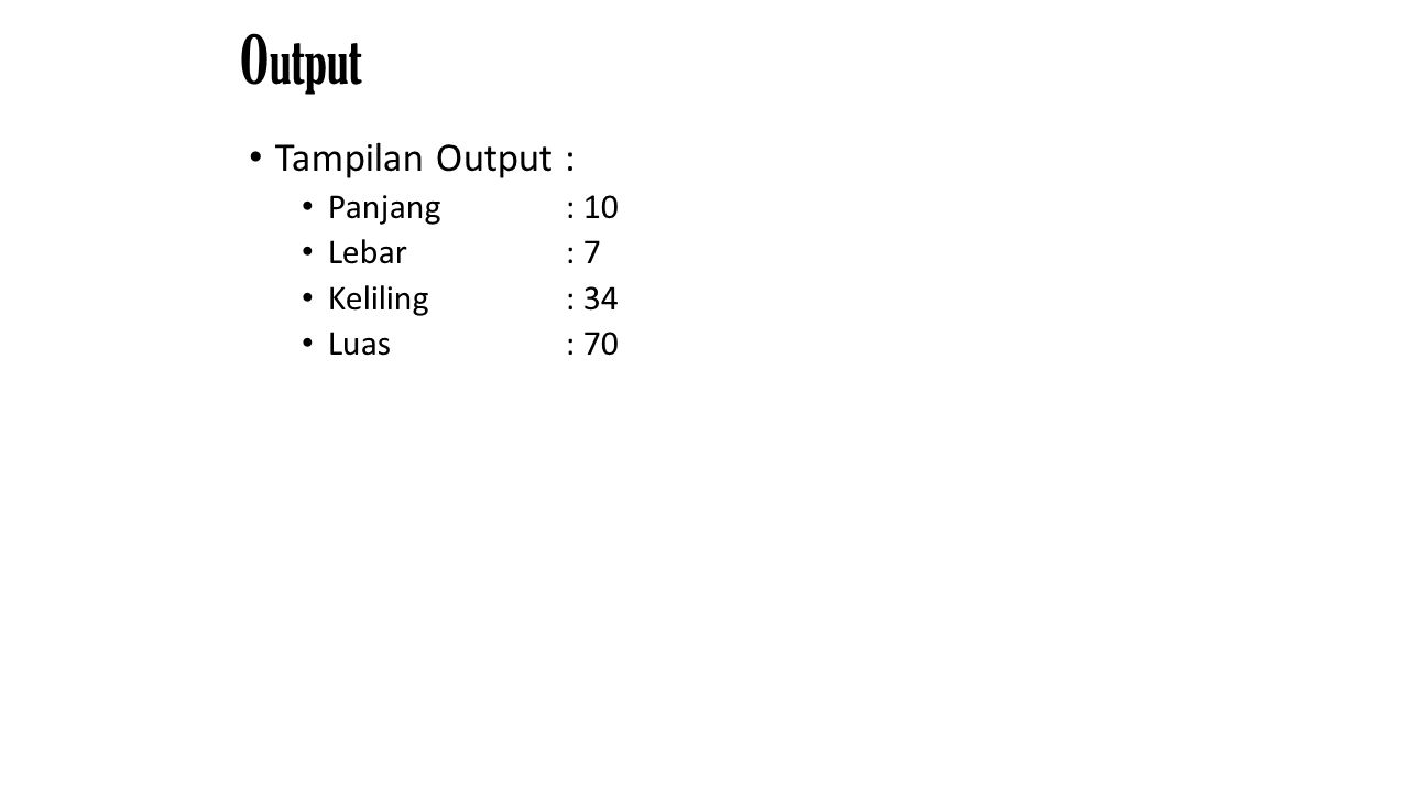 Output Tampilan Output : Panjang : 10 Lebar : 7 Keliling : 34