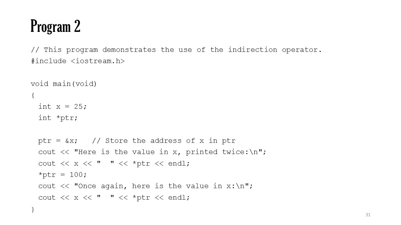Program 2 // This program demonstrates the use of the indirection operator. #include <iostream.h> void main(void)