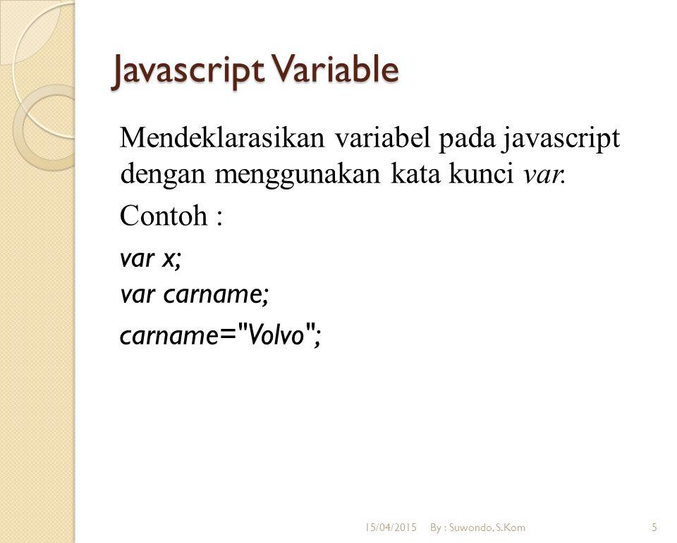 Javascript Variable Mendeklarasikan variabel pada javascript dengan menggunakan kata kunci var. Contoh : var x; var carname; carname= Volvo ;