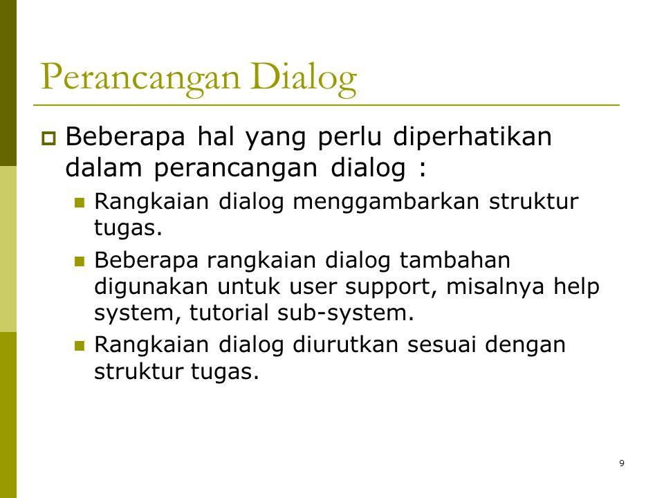 Perancangan Dialog Beberapa hal yang perlu diperhatikan dalam perancangan dialog : Rangkaian dialog menggambarkan struktur tugas.