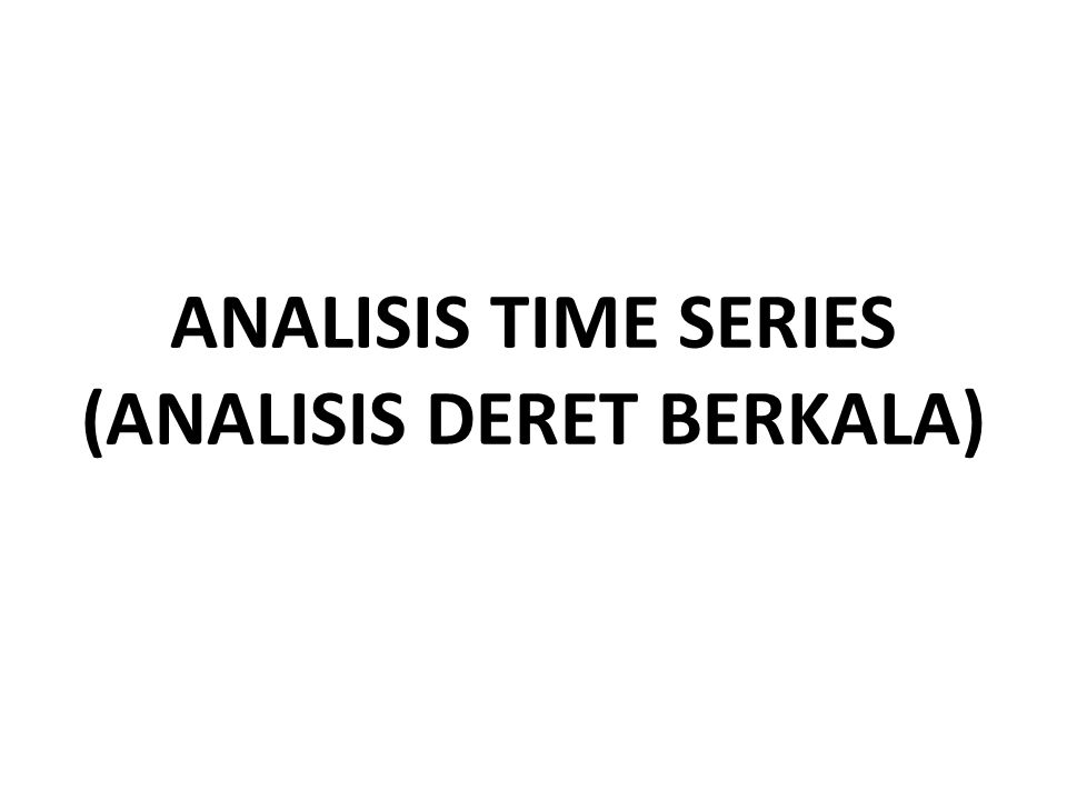 ANALISIS TIME SERIES (ANALISIS DERET BERKALA)