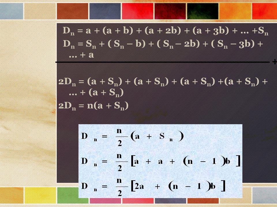 Dn = a + (a + b) + (a + 2b) + (a + 3b) + … +Sn Dn = Sn + ( Sn – b) + ( Sn – 2b) + ( Sn – 3b) + … + a 2Dn = (a + Sn) + (a + Sn) + (a + Sn) +(a + Sn) + … + (a + Sn) 2Dn = n(a + Sn)
