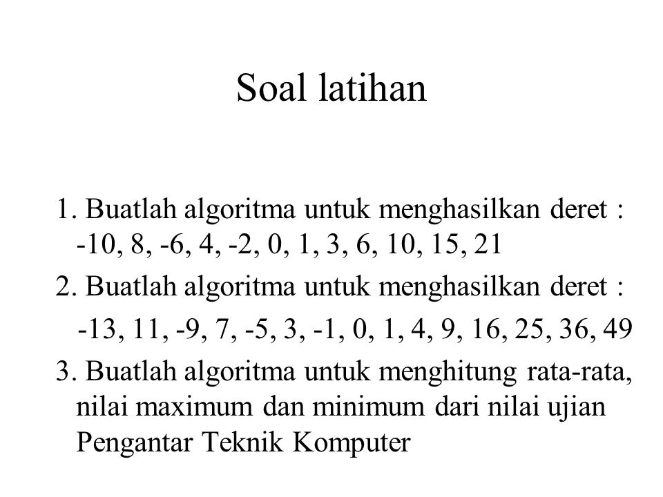 Soal latihan 1. Buatlah algoritma untuk menghasilkan deret : -10, 8, -6, 4, -2, 0, 1, 3, 6, 10, 15, 21.