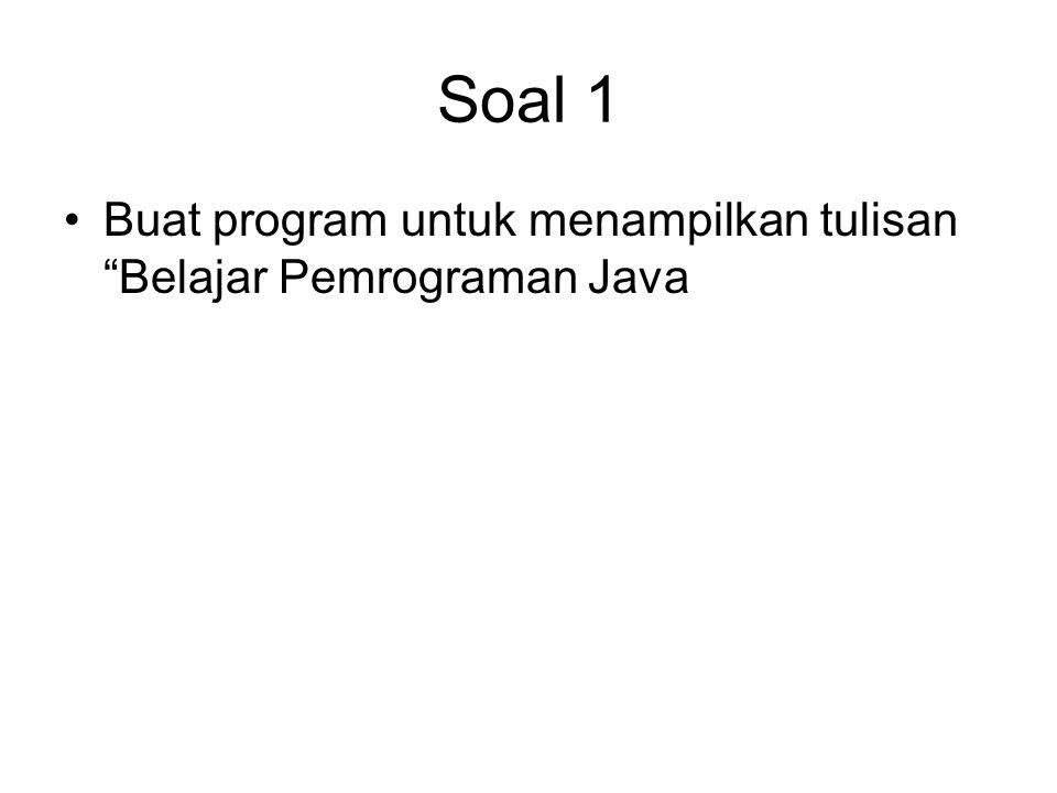 Soal 1 Buat program untuk menampilkan tulisan Belajar Pemrograman Java