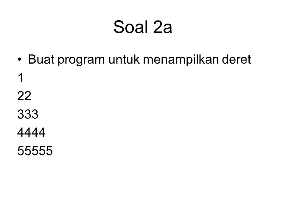Soal 2a Buat program untuk menampilkan deret 1 22 333 4444 55555