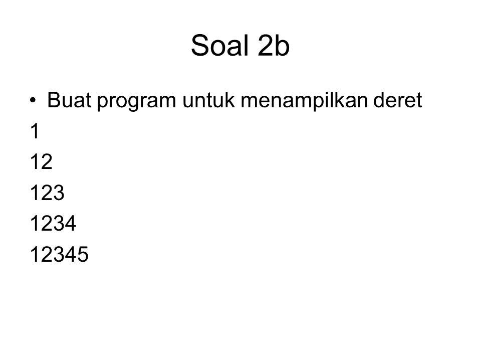Soal 2b Buat program untuk menampilkan deret 1 12 123 1234 12345