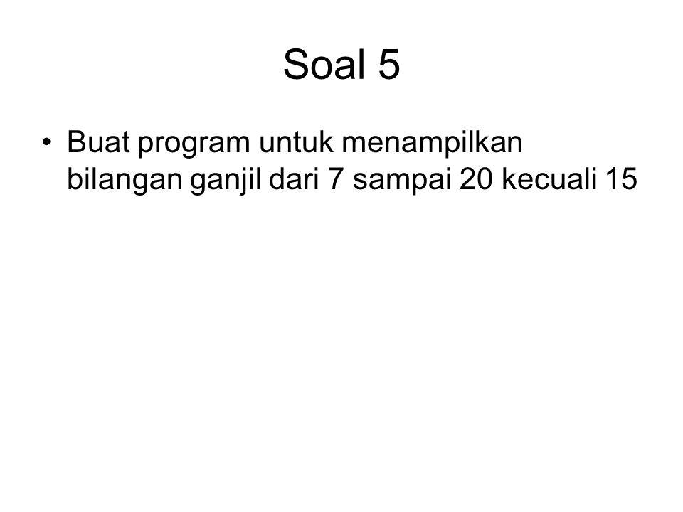 Soal 5 Buat program untuk menampilkan bilangan ganjil dari 7 sampai 20 kecuali 15