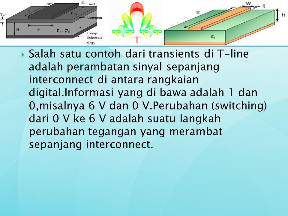 Salah satu contoh dari transients di T-line adalah perambatan sinyal sepanjang interconnect di antara rangkaian digital.Informasi yang di bawa adalah 1 dan 0,misalnya 6 V dan 0 V.Perubahan (switching) dari 0 V ke 6 V adalah suatu langkah perubahan tegangan yang merambat sepanjang interconnect.