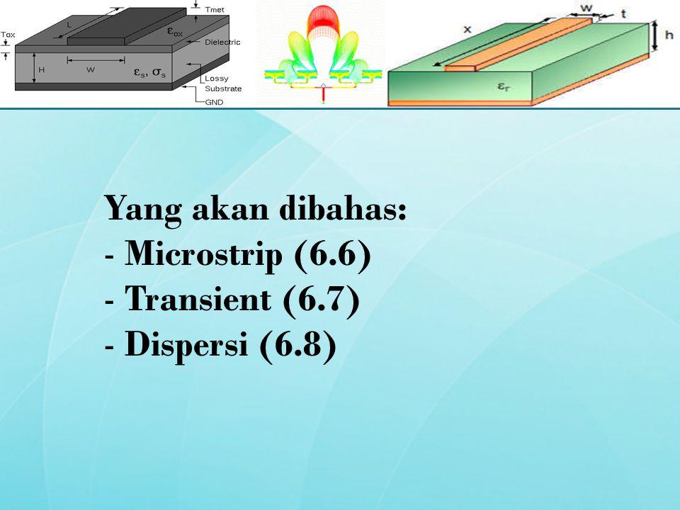 Yang akan dibahas: Microstrip (6.6) Transient (6.7) Dispersi (6.8)