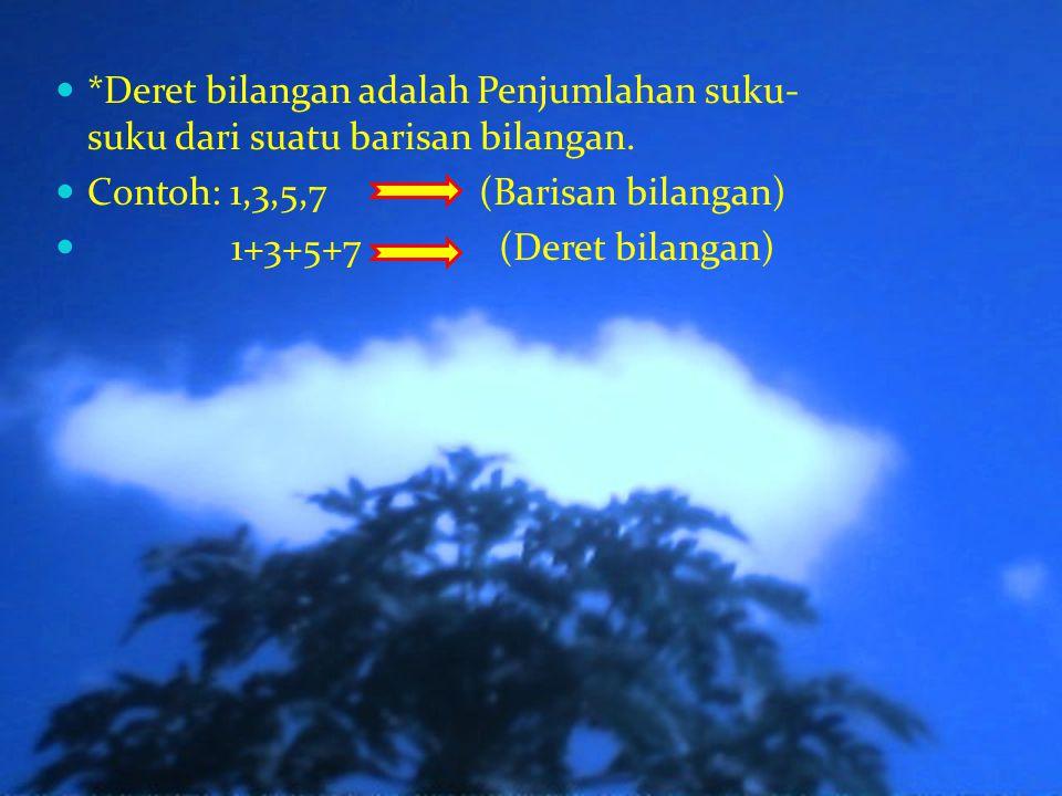 *Deret bilangan adalah Penjumlahan suku- suku dari suatu barisan bilangan.