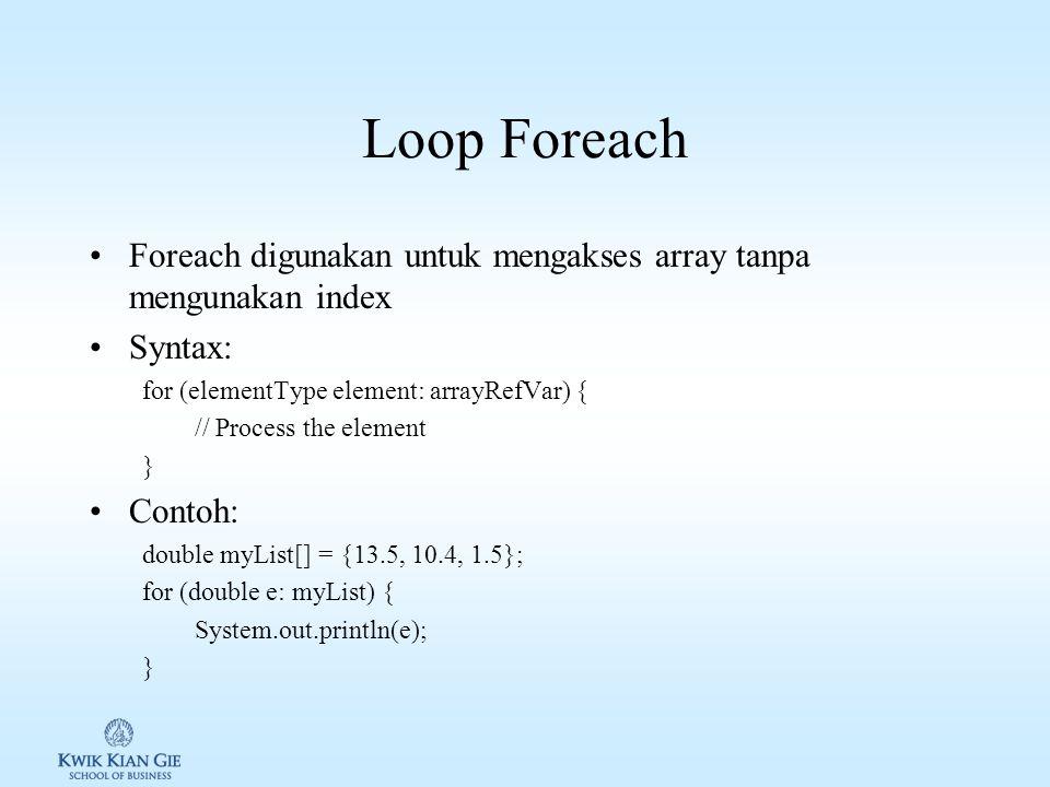 Loop Foreach Foreach digunakan untuk mengakses array tanpa mengunakan index. Syntax: for (elementType element: arrayRefVar) {