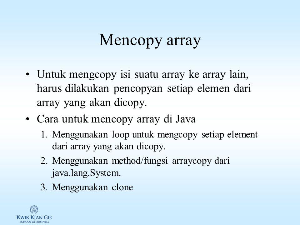 Mencopy array Untuk mengcopy isi suatu array ke array lain, harus dilakukan pencopyan setiap elemen dari array yang akan dicopy.