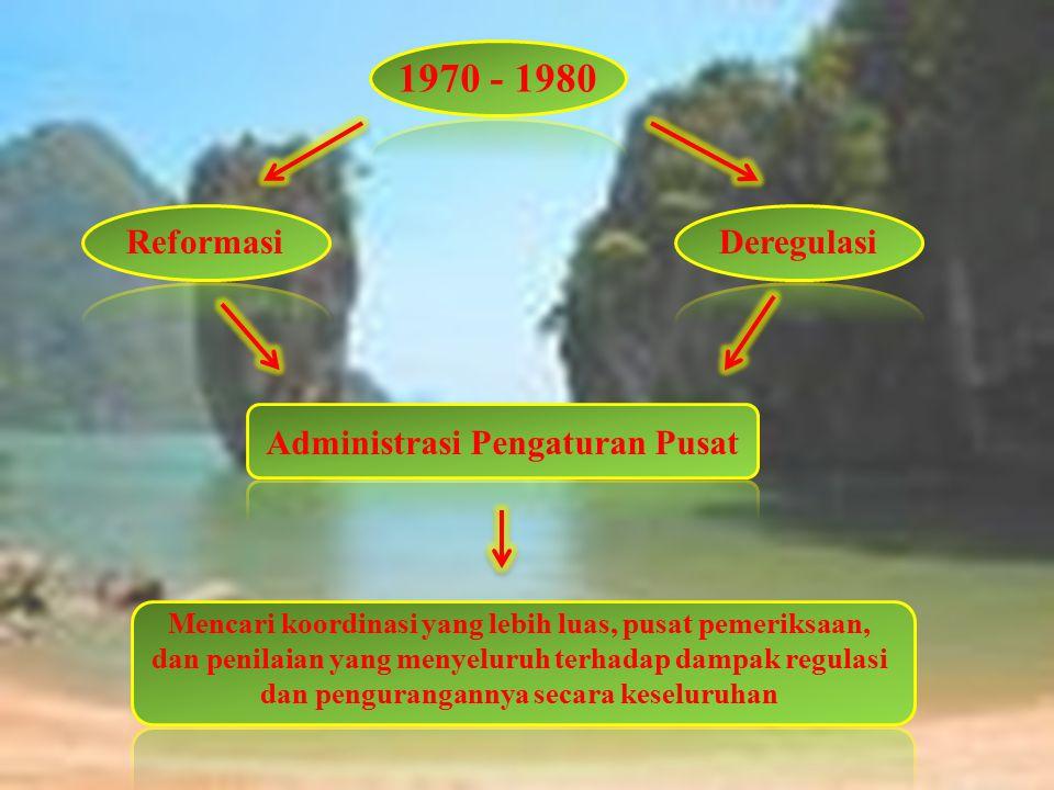 1970 - 1980 Reformasi Deregulasi Administrasi Pengaturan Pusat