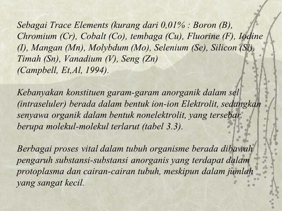 Sebagai Trace Elements (kurang dari 0,01% : Boron (B), Chromium (Cr), Cobalt (Co), tembaga (Cu), Fluorine (F), Iodine (I), Mangan (Mn), Molybdum (Mo), Selenium (Se), Silicon (Si), Timah (Sn), Vanadium (V), Seng (Zn) (Campbell, Et,Al, 1994).