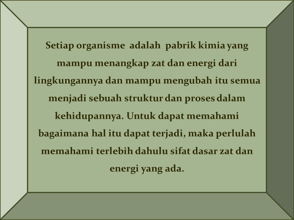 Setiap organisme adalah pabrik kimia yang mampu menangkap zat dan energi dari lingkungannya dan mampu mengubah itu semua menjadi sebuah struktur dan proses dalam kehidupannya.