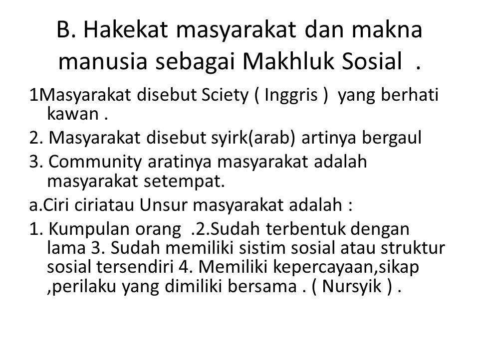B. Hakekat masyarakat dan makna manusia sebagai Makhluk Sosial .