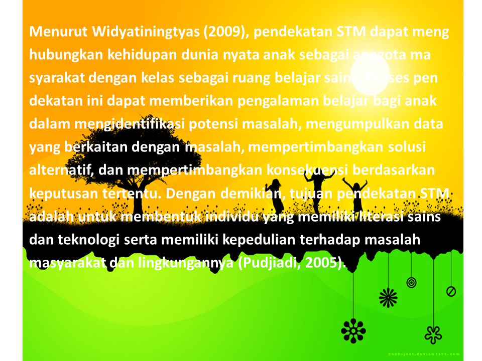 Menurut Widyatiningtyas (2009), pendekatan STM dapat meng hubungkan kehidupan dunia nyata anak sebagai anggota ma syarakat dengan kelas sebagai ruang belajar sains.