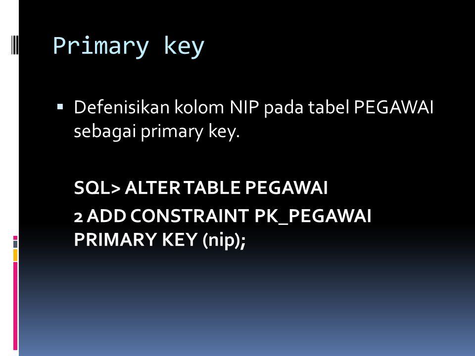 Primary key Defenisikan kolom NIP pada tabel PEGAWAI sebagai primary key. SQL> ALTER TABLE PEGAWAI.