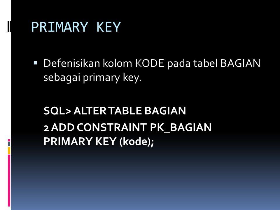 PRIMARY KEY Defenisikan kolom KODE pada tabel BAGIAN sebagai primary key. SQL> ALTER TABLE BAGIAN.