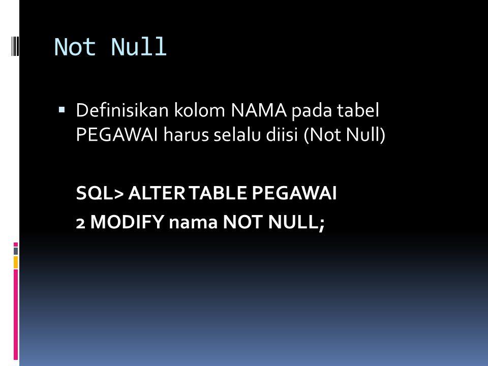 Not Null Definisikan kolom NAMA pada tabel PEGAWAI harus selalu diisi (Not Null) SQL> ALTER TABLE PEGAWAI.