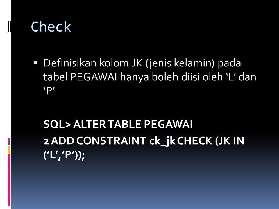Check Definisikan kolom JK (jenis kelamin) pada tabel PEGAWAI hanya boleh diisi oleh 'L' dan 'P' SQL> ALTER TABLE PEGAWAI.
