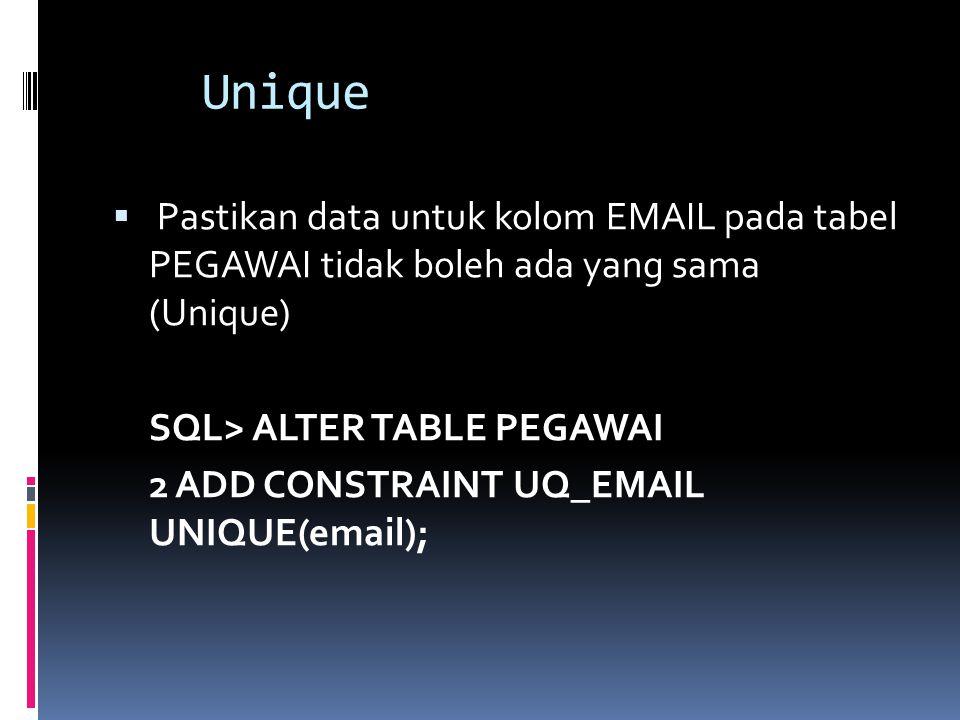 Unique Pastikan data untuk kolom EMAIL pada tabel PEGAWAI tidak boleh ada yang sama (Unique) SQL> ALTER TABLE PEGAWAI.
