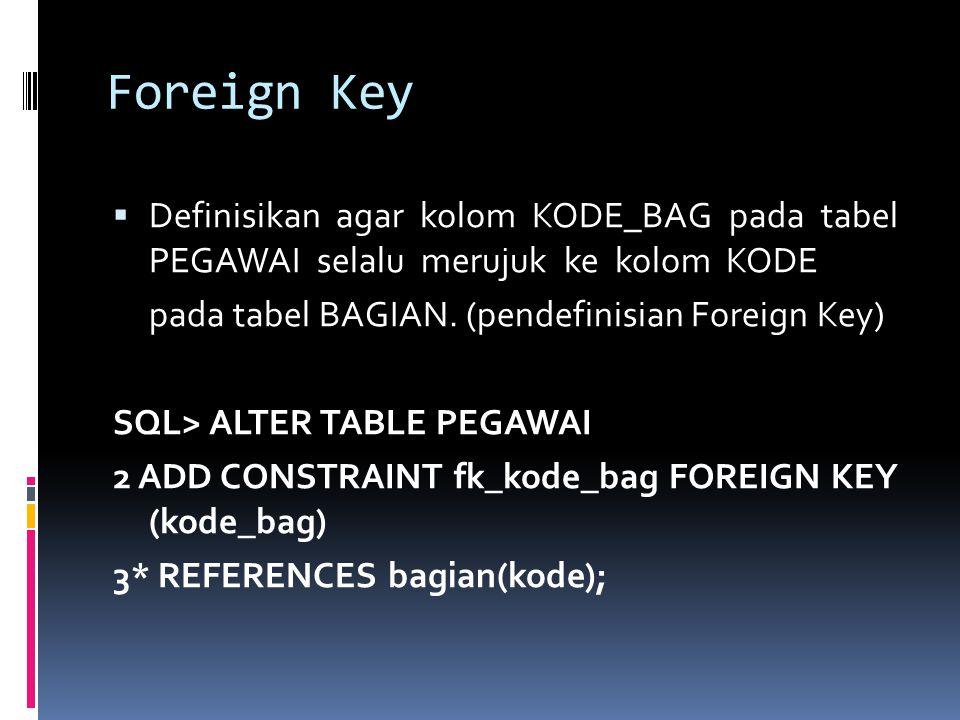 Foreign Key Definisikan agar kolom KODE_BAG pada tabel PEGAWAI selalu merujuk ke kolom KODE.