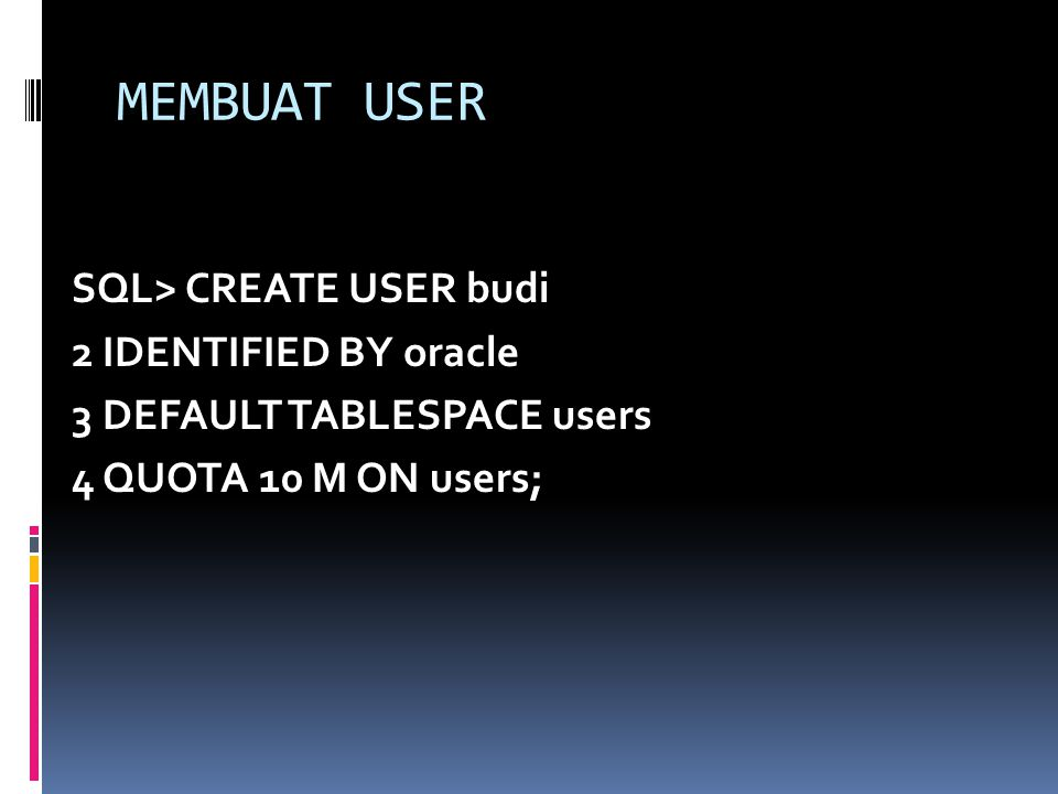 MEMBUAT USER SQL> CREATE USER budi 2 IDENTIFIED BY oracle