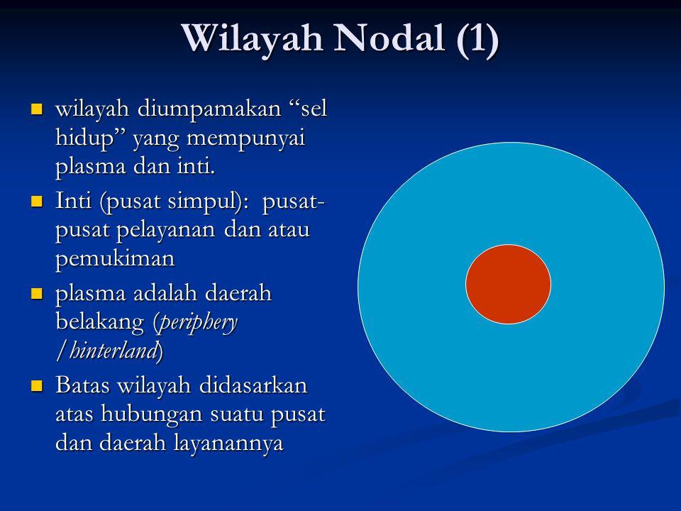 Wilayah Nodal (1) wilayah diumpamakan sel hidup yang mempunyai plasma dan inti. Inti (pusat simpul): pusat-pusat pelayanan dan atau pemukiman.