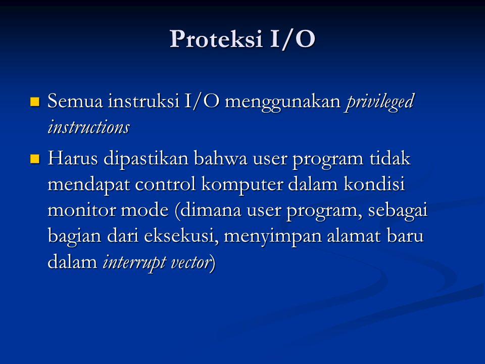 Proteksi I/O Semua instruksi I/O menggunakan privileged instructions