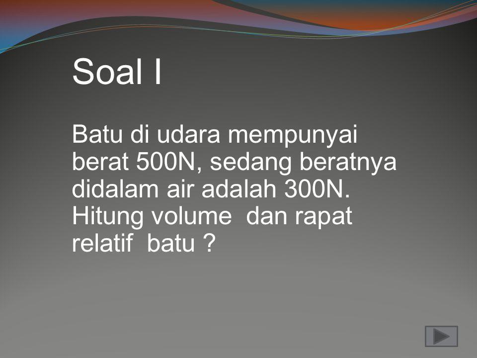 Soal I Batu di udara mempunyai berat 500N, sedang beratnya didalam air adalah 300N.