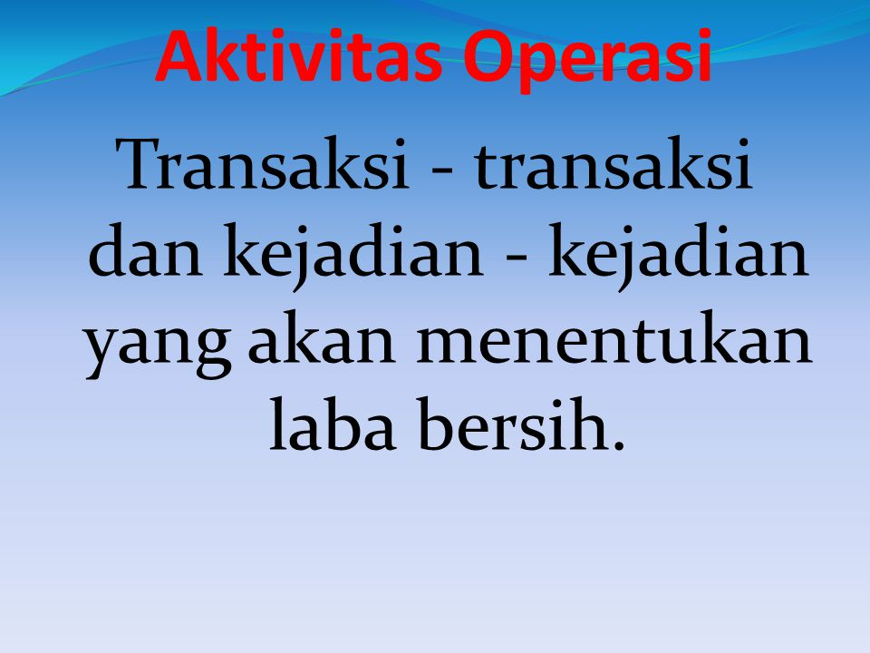 Aktivitas Operasi Transaksi - transaksi dan kejadian - kejadian yang akan menentukan laba bersih.
