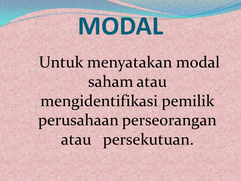 MODAL Untuk menyatakan modal saham atau mengidentifikasi pemilik perusahaan perseorangan atau persekutuan.