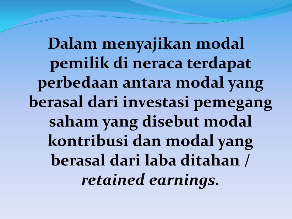 Dalam menyajikan modal pemilik di neraca terdapat perbedaan antara modal yang berasal dari investasi pemegang saham yang disebut modal kontribusi dan modal yang berasal dari laba ditahan / retained earnings.